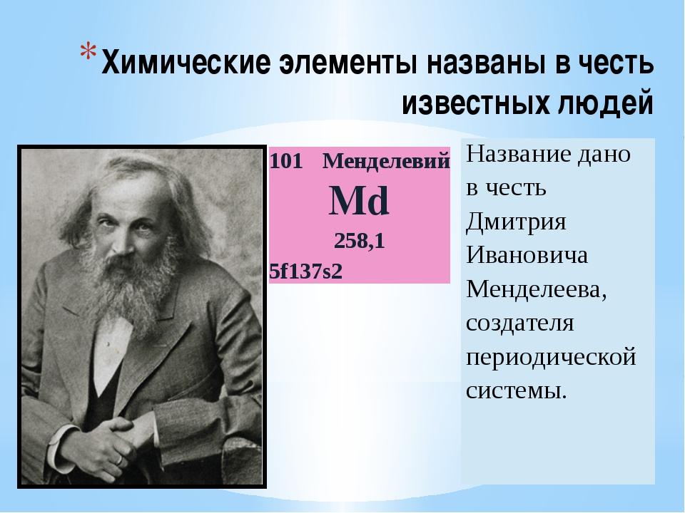 Химические элементы названы в честь известных людей 101 Менделевий Md 258,1 5...
