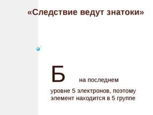 «Следствие ведут знатоки» Б на последнем уровне 5 электронов, поэтому элемент