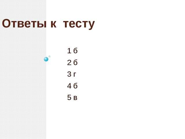 Ответы к тесту 1 б 2 б 3 г 4 б 5 в