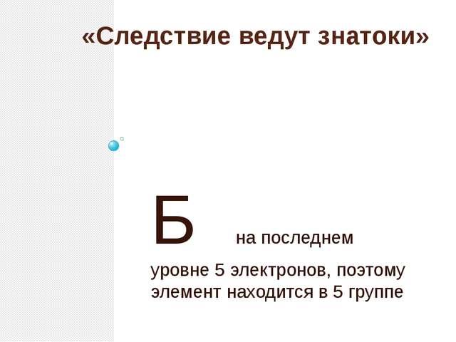 «Следствие ведут знатоки» Б на последнем уровне 5 электронов, поэтому элемент...