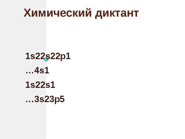 Химический диктант 1s22s22p1 …4s1 1s22s1 …3s23p5
