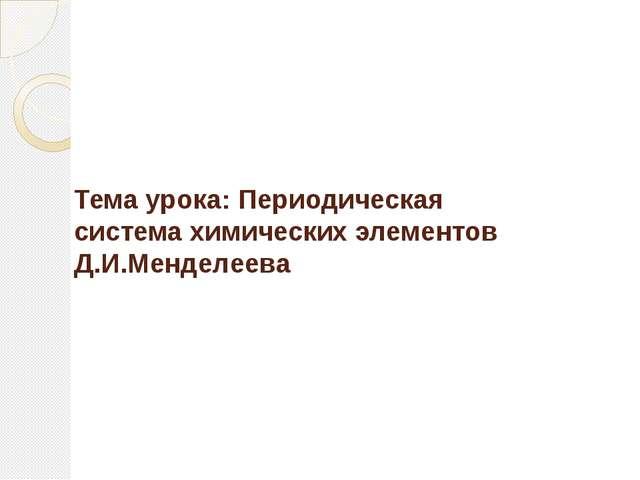 Тема урока: Периодическая система химических элементов Д.И.Менделеева