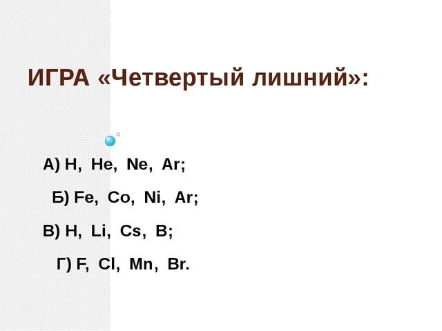 ИГРА «Четвертый лишний»: А) H, He, Ne, Ar; Б) Fe, Co, Ni, Ar; В) H, Li, Cs, B...