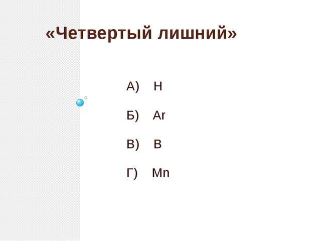 «Четвертый лишний» А) H Б) Ar В) B Г) Mn