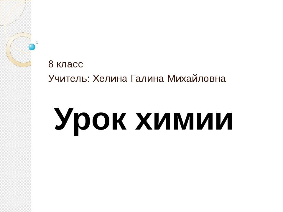 Урок химии 8 класс Учитель: Хелина Галина Михайловна
