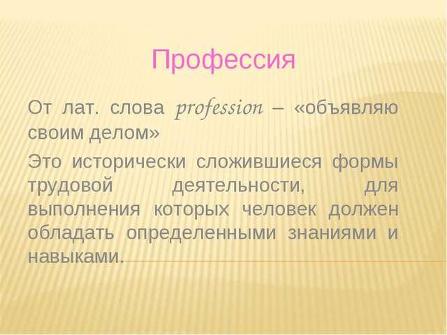 Профессия От лат. слова profession – «объявляю своим делом» Это исторически с...