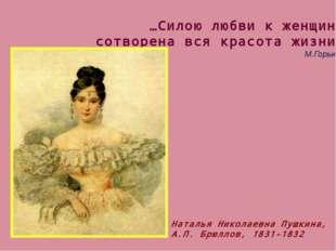…Силою любви к женщине сотворена вся красота жизни. М.Горький Наталья Николае