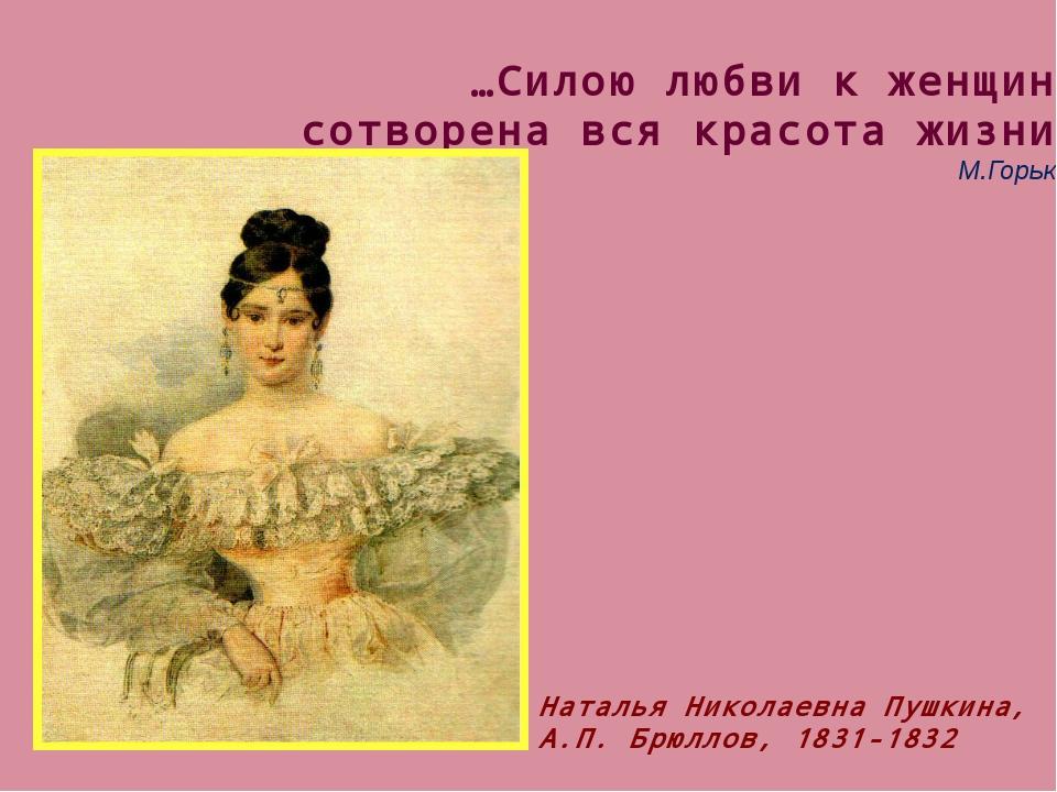 …Силою любви к женщине сотворена вся красота жизни. М.Горький Наталья Николае...