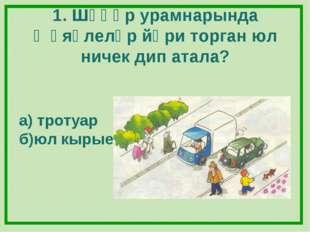 1. Шәһәр урамнарында җәяүлеләр йөри торган юл ничек дип атала? а) тротуар б)ю