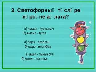 3. Светофорның төсләре нәрсәне аңлата? а) кызыл - куркыныч б) кызыл - тукта а