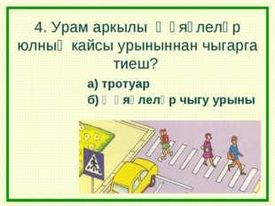 4. Урам аркылы җәяүлеләр юлның кайсы урыныннан чыгарга тиеш? а) тротуар б) җә
