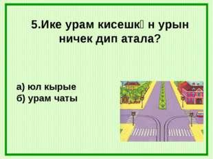 5.Ике урам кисешкән урын ничек дип атала? а) юл кырые б) урам чаты