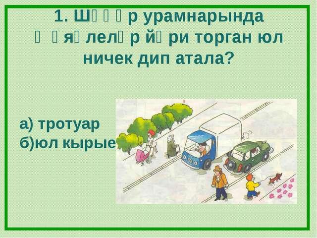 1. Шәһәр урамнарында җәяүлеләр йөри торган юл ничек дип атала? а) тротуар б)ю...