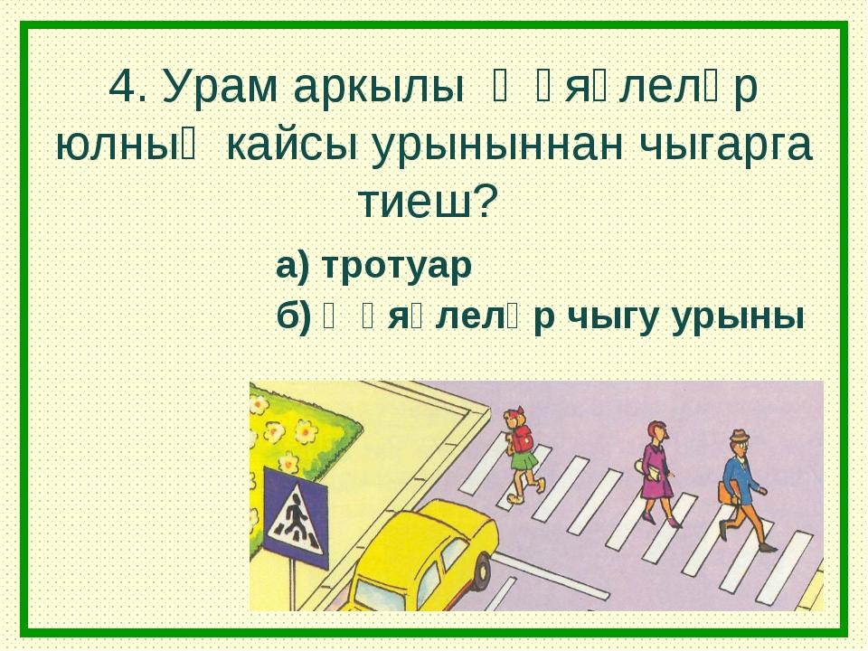 4. Урам аркылы җәяүлеләр юлның кайсы урыныннан чыгарга тиеш? а) тротуар б) җә...