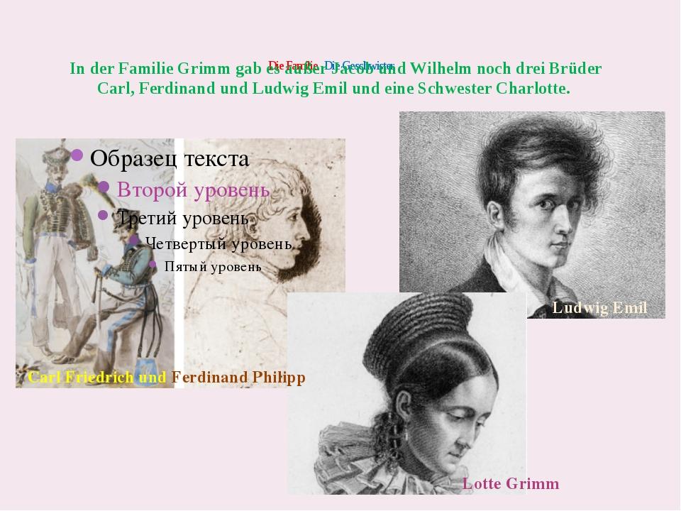 Die Familie. Die Geschwister Ludwig Emil In der Familie Grimm gab es außer...