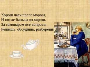 Хорош чаек после мороза, И после баньки он хорош. За самоваром все вопросы Ре
