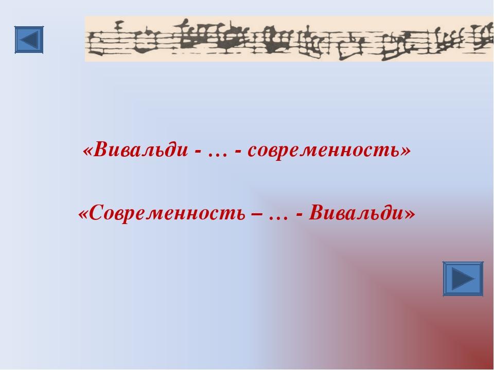 «Вивальди - … - современность» «Современность – … - Вивальди»