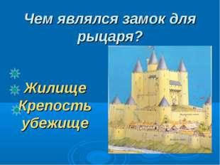 Чем являлся замок для рыцаря? Жилище Крепость убежище