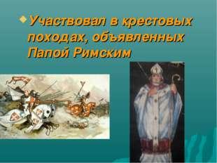 Участвовал в крестовых походах, объявленных Папой Римским