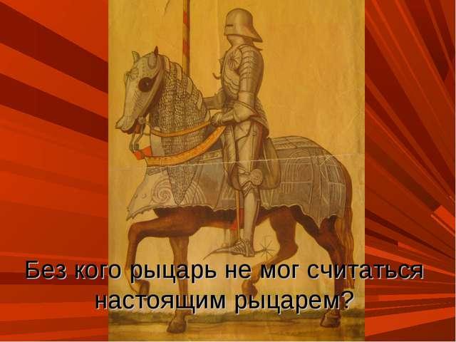 Без кого рыцарь не мог считаться настоящим рыцарем?