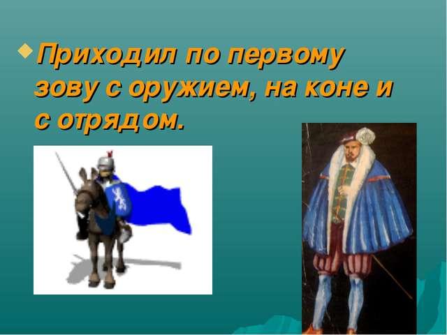 Приходил по первому зову с оружием, на коне и с отрядом.