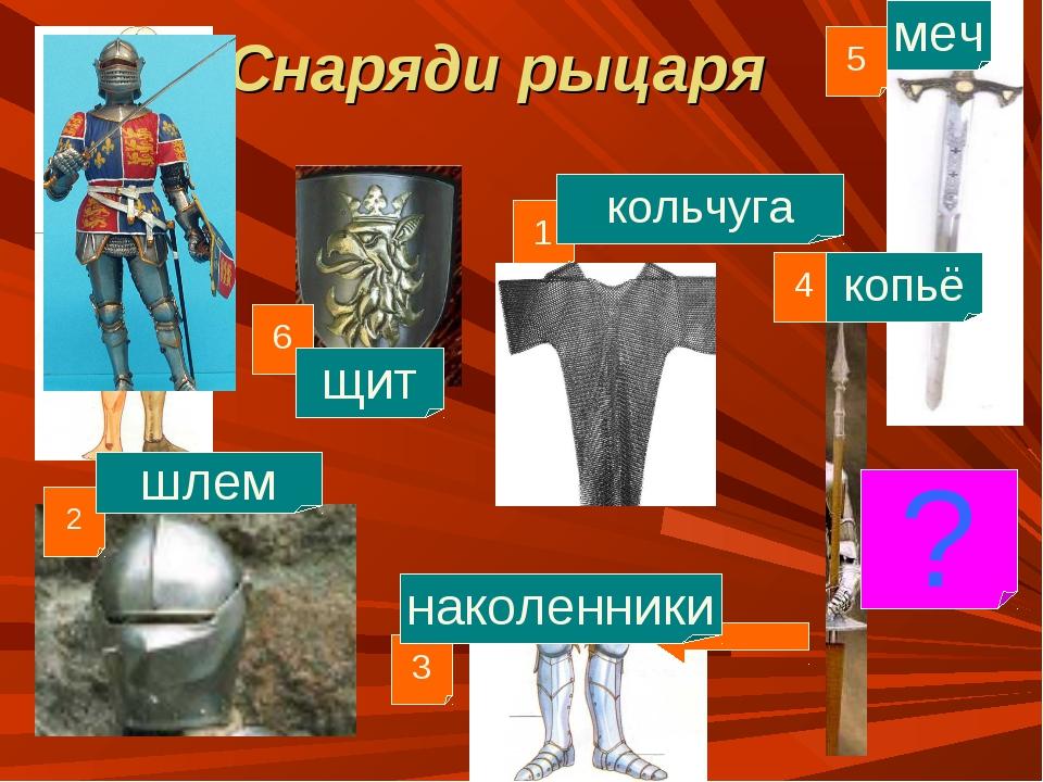 Снаряди рыцаря 1 4 3 2 5 кольчуга шлем наколенники меч копьё 6 щит ?
