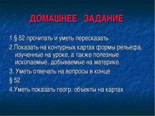 ДОМАШНЕЕ ЗАДАНИЕ 1.§ 52 прочитать и уметь пересказать 2.Показать на контурных