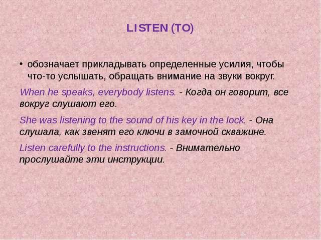 LISTEN (TO) обозначает прикладывать определенные усилия, чтобы что-то услыша...