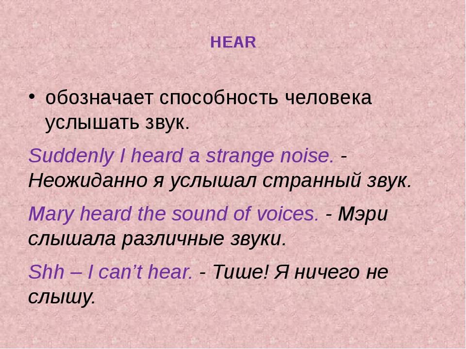 HEAR обозначает способность человека услышать звук. Suddenly I heard a stran...
