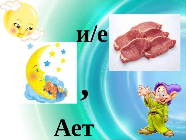 , и/е Ает