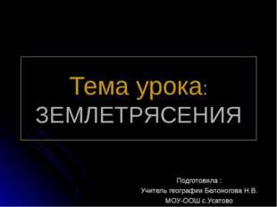 Тема урока: ЗЕМЛЕТРЯСЕНИЯ Подготовила : Учитель географии Белоногова Н.В. МОУ