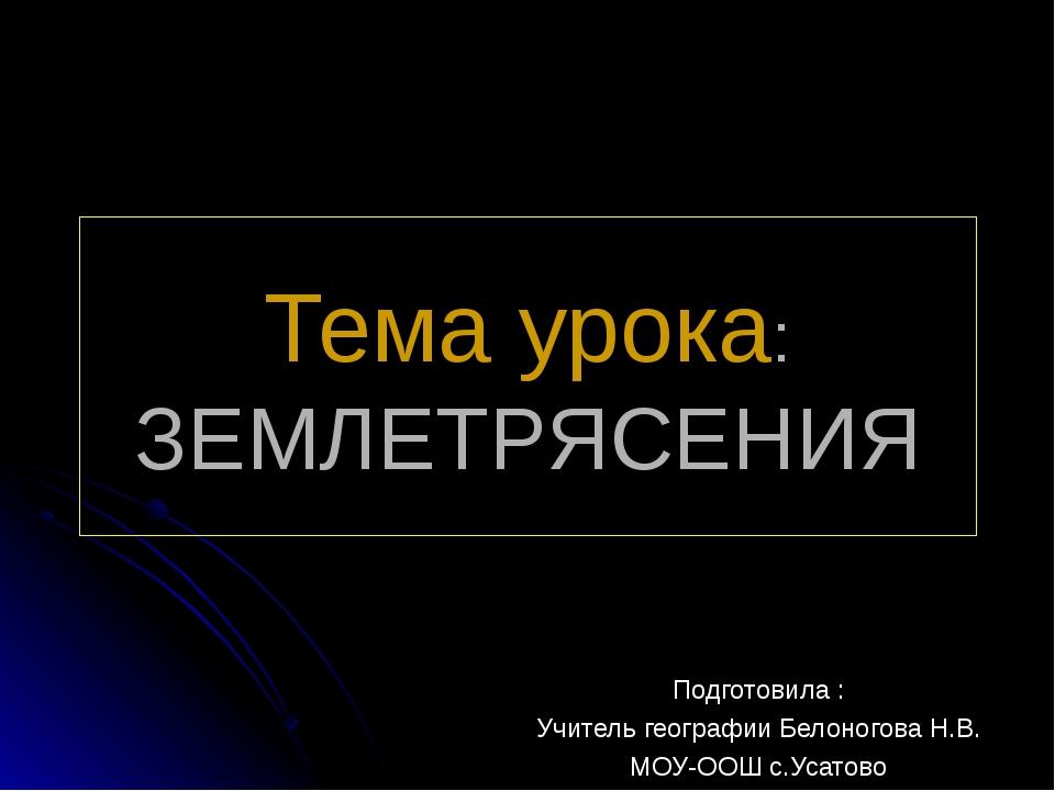 Тема урока: ЗЕМЛЕТРЯСЕНИЯ Подготовила : Учитель географии Белоногова Н.В. МОУ...