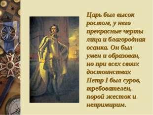 Царь был высок ростом, у него прекрасные черты лица и благородная осанка. Он