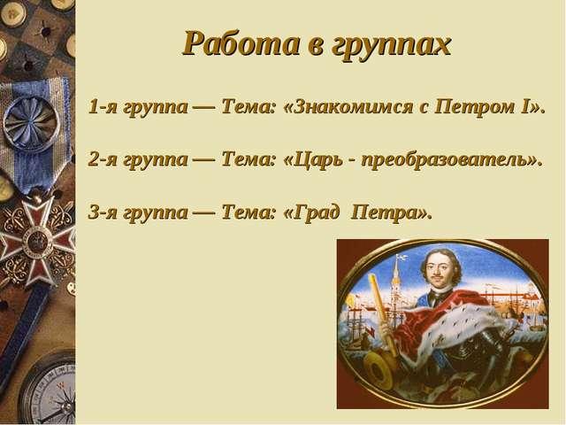 Работа в группах 1-я группа — Тема: «Знакомимся с Петром I». 2-я группа — Тем...
