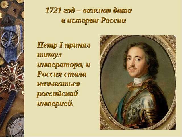 Петр I принял титул императора, и Россия стала называться российской империей...