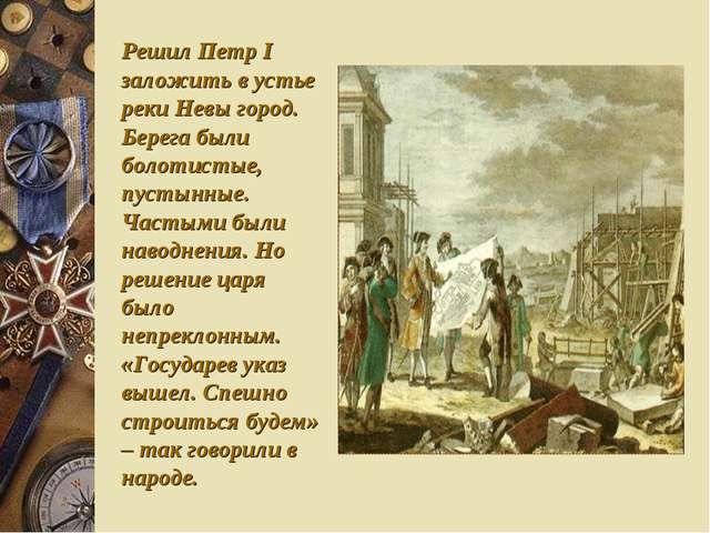 Решил Петр I заложить в устье реки Невы город. Берега были болотистые, пустын...
