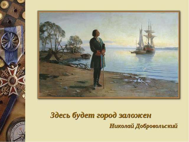 Здесь будет город заложен Николай Добровольский