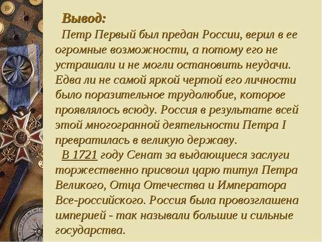 Вывод: Петр Первый был предан России, верил в ее огромные возможности, а пото...