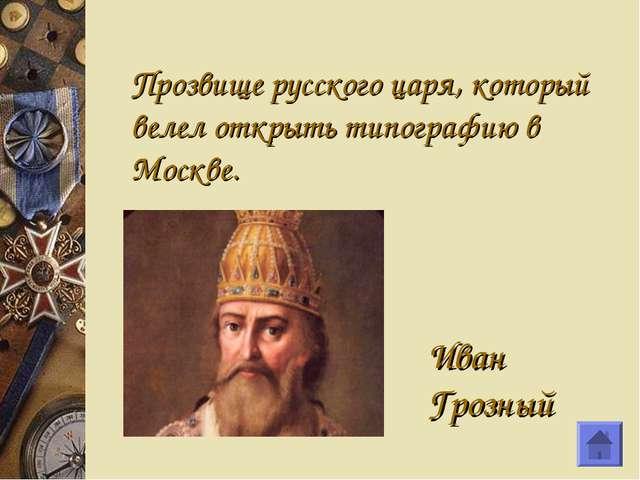 Прозвище русского царя, который велел открыть типографию в Москве. Иван Грозный