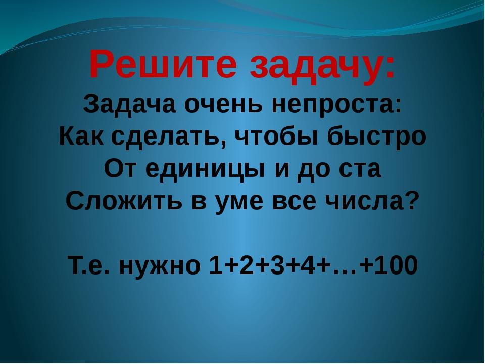 Решите задачу: Задача очень непроста: Как сделать, чтобы быстро От единицы и...