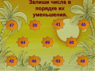 Запиши числа в порядке их уменьшения. 47 45 39 41 44 49 40 42 46 43 48