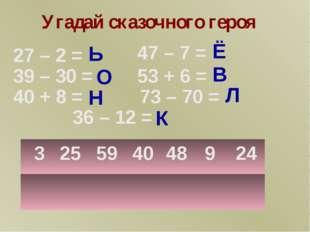 3 25 59 40 48 9 24 Л Ь В Ё Н О К 73 – 70 = 39 – 30 = 40 + 8 = 47 – 7 = 53 + 6