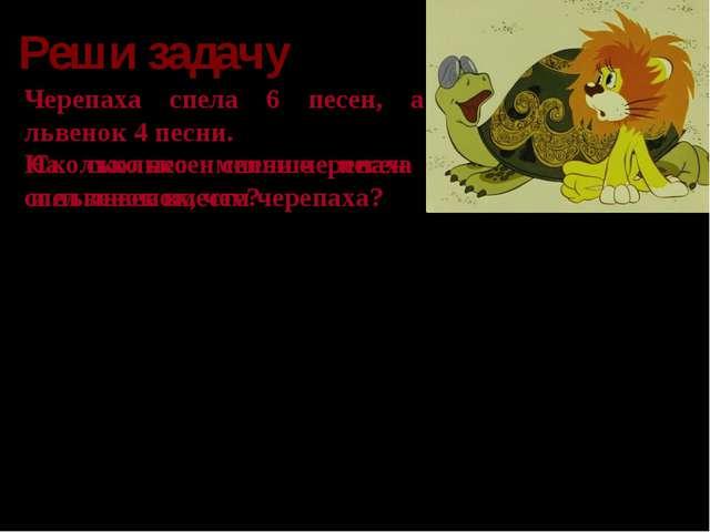 Реши задачу Черепаха спела 6 песен, а львенок 4 песни. Черепаха - Львенок - 6...