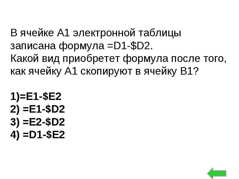 В ячейке А1 электронной таблицы записана формула =D1-$D2. Какой вид приобрете...