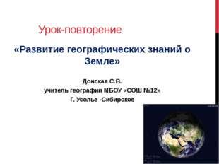 Урок-повторение «Развитие географических знаний о Земле» Донская С.В. учитель
