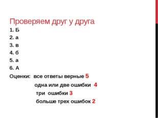Проверяем друг у друга 1. Б 2. а 3. в 4. б 5. а 6. А Оценки: все ответы верны