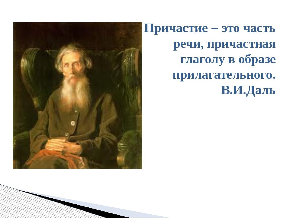 Причастие – это часть речи, причастная глаголу в образе прилагательного. В.И....