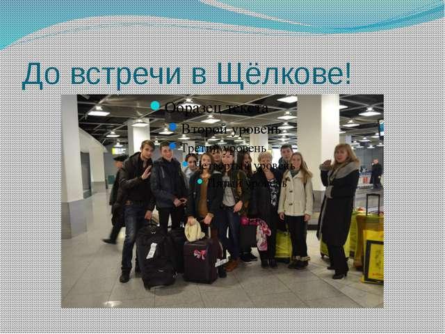До встречи в Щёлкове!