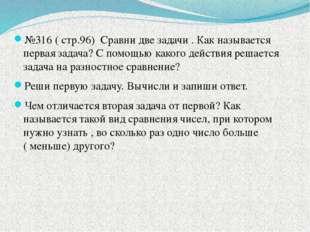 №316 ( стр.96) Сравни две задачи . Как называется первая задача? С помощью к