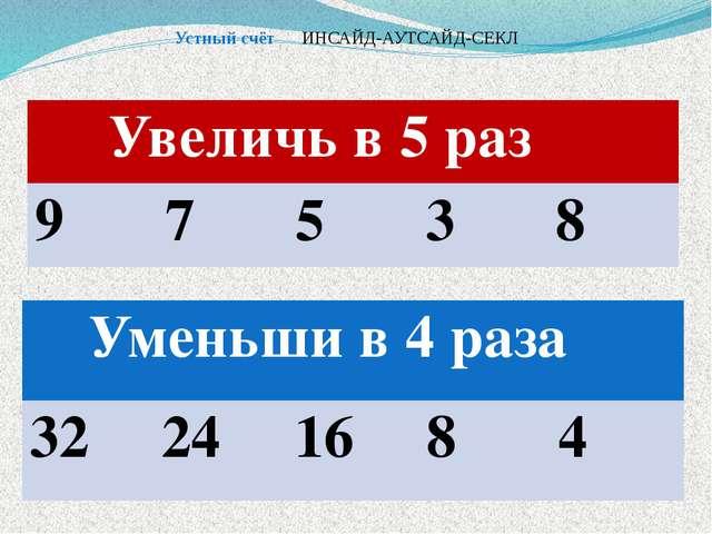 Устный счёт ИНСАЙД-АУТСАЙД-СЕКЛ Увеличь в 5 раз 9 7 5 3 8 Уменьши в 4 раза 32...